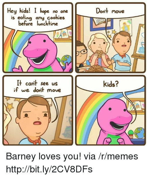 Hey Kids: Hey kids!  hope no one  Dont move  is eating any cookies  before lunchtime  It cant see us  if we dont move  kids? Barney loves you! via /r/memes http://bit.ly/2CV8DFs