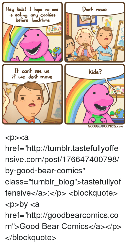 """Hey Kids: Hey kids! I hope no one  Dont move  is eating any cookieis  before lunchtime  It cant see us  if we dont move  kids?  っ  GOODBEARCOMICS.com <p><a href=""""http://tumblr.tastefullyoffensive.com/post/176647400798/by-good-bear-comics"""" class=""""tumblr_blog"""">tastefullyoffensive</a>:</p>  <blockquote><p>by <a href=""""http://goodbearcomics.com"""">Good Bear Comics</a></p></blockquote>"""