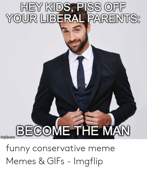 Funny Conservative Memes: HEY KIDS, PISS OFF  YOUR LIBERAL PARENTS  BECOME THE MAN  imgfip.com funny conservative meme Memes & GIFs - Imgflip