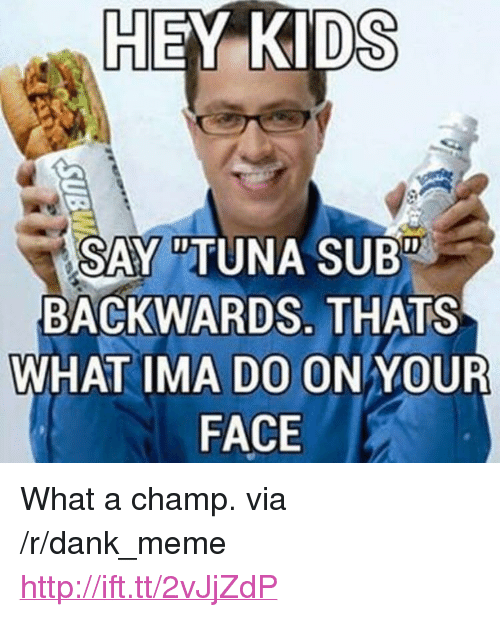 "Tuna Sub: HEY  KIDS  SAY  ""TUNA SUB""  BACKWARDS. THATS  WHAT IMA DO ONYOUR  FACE <p>What a champ. via /r/dank_meme <a href=""http://ift.tt/2vJjZdP"">http://ift.tt/2vJjZdP</a></p>"