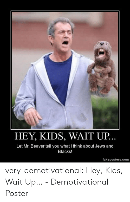 demotivational: HEY, KIDS, WAIT UP  Let Mr. Beaver tell you what I think about Jews and  Blacks!  fakeposters.com very-demotivational:  Hey, Kids, Wait Up… - Demotivational Poster