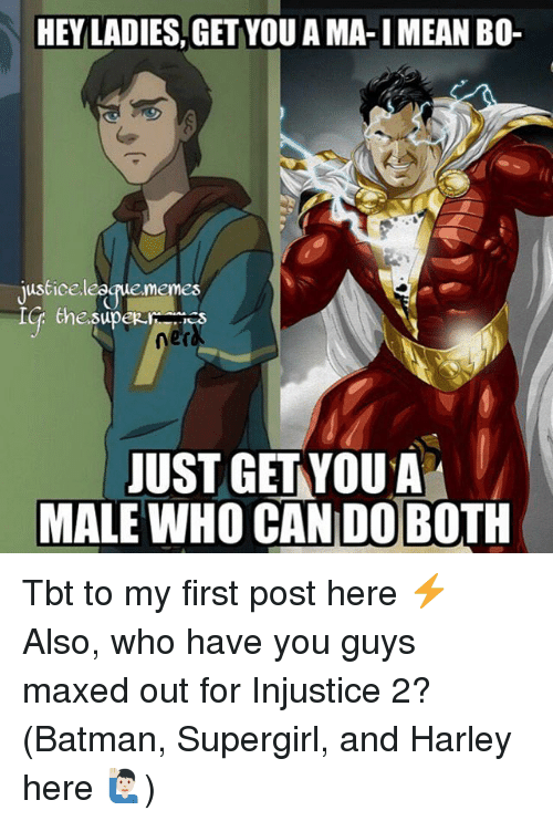 Batmane: HEY LADIES, GET YOU A MA-I MEAN BO-  justice league,memes  ner  JUST GETYOUA  MALE WHO CAN DOBOTH Tbt to my first post here ⚡️ Also, who have you guys maxed out for Injustice 2? (Batman, Supergirl, and Harley here 🙋🏻♂️)