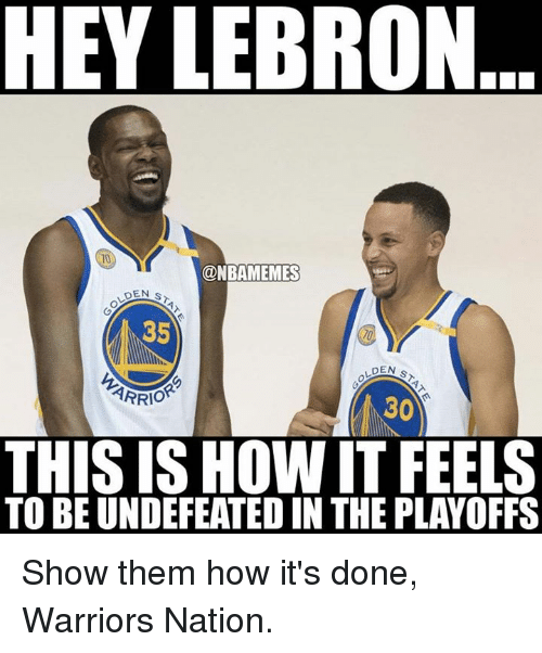 Nba, Warriors, and How: HEY LEBRO  ONBAMEMES  DEN S  35  DEN  ARRIO  30  THIS ISHOWIT FEELS  TO BE UNDEFEATEDIN THE PLAYOFFS Show them how it's done, Warriors Nation.