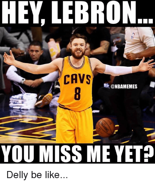 miss me yet: HEY LEBRON  CAVS  @NBAMEMES  YOU MISS ME YET? Delly be like...