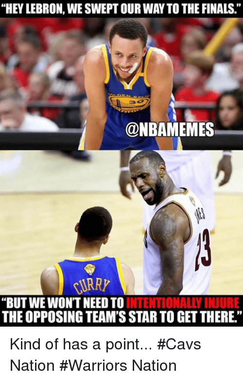 "Cavs, Finals, and Nba: ""HEY LEBRON, WESWEPTOUR WAY TO THE FINALS.  @NBAMEMES  KURRY  ""BUT WE WON'T NEED TO  INTENTIONALLY INJURE  THE OPPOSING TEAM'SSTARTO GET THERE."" Kind of has a point... #Cavs Nation #Warriors Nation"