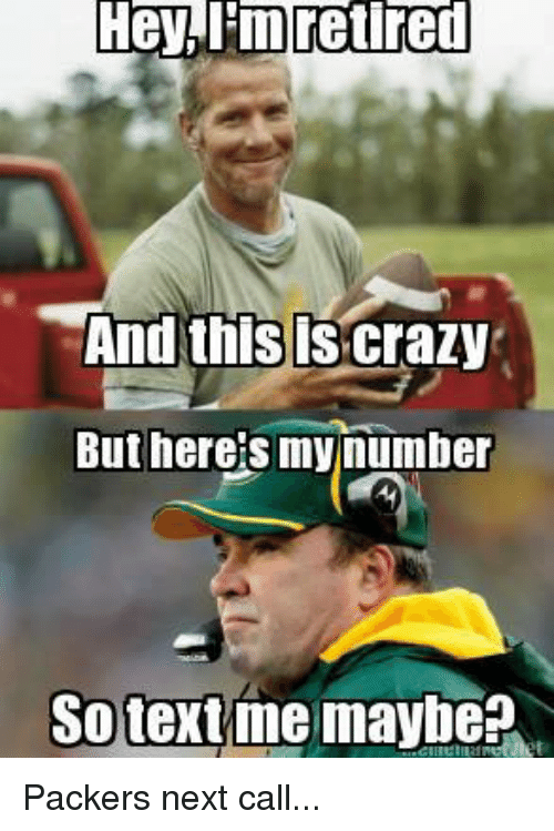 Crazy, Memes, and Packers: Hey, l'in retired  And this is Crazy  But here's my number  So text me maybe? Packers next call...