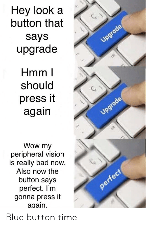 Blue Button: Hey look a  button that  says  upgrade  Upgrade  Hmm  should  press it  again  Upgrade  Wow my  peripheral vision  is really bad now.  Also now the  button says  perfect. I'm  gonna press it  again  perfect  alr Blue button time