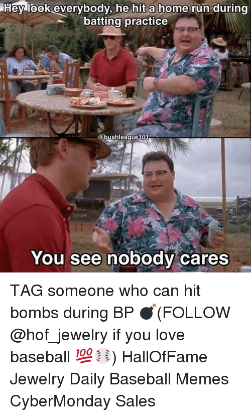 Baseball Meme: Hey look everybody, he hit a home run  during  batting practice  @bushleague101  You see nobody cares TAG someone who can hit bombs during BP 💣(FOLLOW @hof_jewelry if you love baseball 💯⚾️) HallOfFame Jewelry Daily Baseball Memes CyberMonday Sales