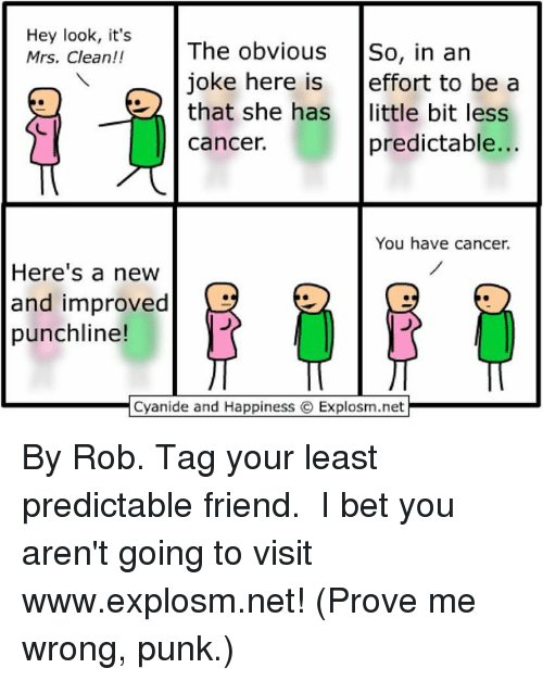 punchlines: Hey look, it's  Mrs. Clean!!  The obvious  So, in an  joke here is  effort to be a  that she has  little bit less  predictable...  cancer.  You have cancer.  Here's a new  and improved  punchline!  Cyanide and Happiness C Explosm.net By Rob. Tag your least predictable friend.⠀ ⠀ I bet you aren't going to visit www.explosm.net! (Prove me wrong, punk.)