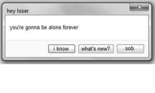 loser: hey loser  you're gonna be alone forever  i knowwhat's new? sob