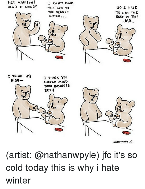 Memes, Winter, and Business: HEY MADISON!  How's IT GoING?  CAN'T FIND  THE LID TO  THE PEANU T  BUTTER...  30 I HAVE  TO EAT 꺼E  REST OF TIS  JAR  (L  I THINK ITS  I THINK YOU  SHOULD MIND  YoUR BusINESS  BETH  RIGH-  0  RL  NATHANWPYLE (artist: @nathanwpyle) jfc it's so cold today this is why i hate winter