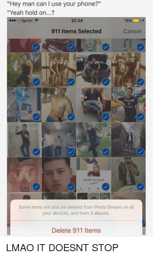 """Dank Memes: """"Hey man can I use your phone?""""  """"Yeah hold on...?  ...oo Sprint  F  22:24  78%  911 Items Selected  Cancel  Yandel Yacmindei  Some items will also be deleted from Photo Stream on all  your devices, and from 3 albums.  Delete 911 Items LMAO IT DOESNT STOP"""