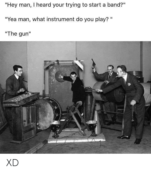 "start a: ""Hey man, I heard your trying to start a band?""  ""Yea man, what instrument do you play? ""  ""The gun"" XD"