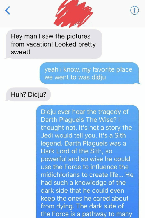 darth: Hey man I saw the pictures  from vacation! Looked pretty  sweet!  yeah i know, my favorite place  we went to was didju  Huh? Didju?  Didju ever hear the tragedy of  Darth Plagueis The Wise?  thought not. It's not a story the  Jedi would tell you. It's a Sith  legend. Darth Plagueis was a  Dark Lord of the Sith, so  powerful and so wise he could  use the Force to influence the  midichlorians to create life... He  had such a knowledge of the  dark side that he could even  keep the ones he cared about  from dying. The dark side of  the Force is a pathway to many