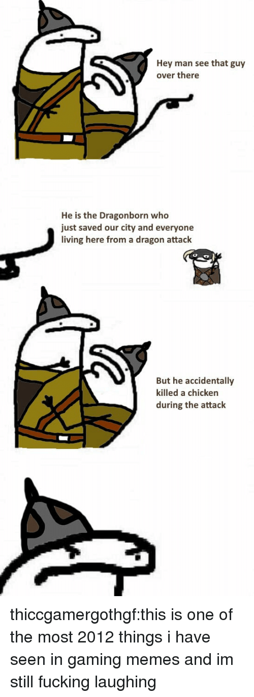 Gaming Memes: Hey man see that guy  over there  He is the Dragonborn who  just saved our city and everyone  living here from a dragon attack  But he accidentally  killed a chicken  during the attack thiccgamergothgf:this is one of the most 2012 things i have seen in gaming memes and im still fucking laughing