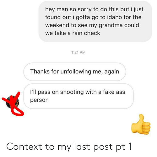 rain check: hey man so sorry to do this but i just  found out i gotta go to idaho for the  weekend to see my grandma could  we take a rain check  1:21 PM  Thanks for unfollowing me, again  I'll pass on shooting with a fake ass  person Context to my last post pt 1