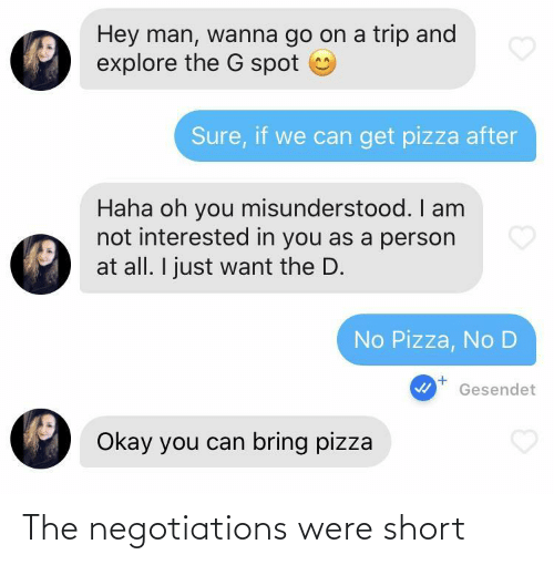 oh you: Hey man, wanna go on a trip and  explore the G spot  Sure, if we can get pizza after  Haha oh you misunderstood. I am  not interested in you as a person  at all. I just want the D.  No Pizza, No D  Gesendet  Okay you can bring pizza The negotiations were short