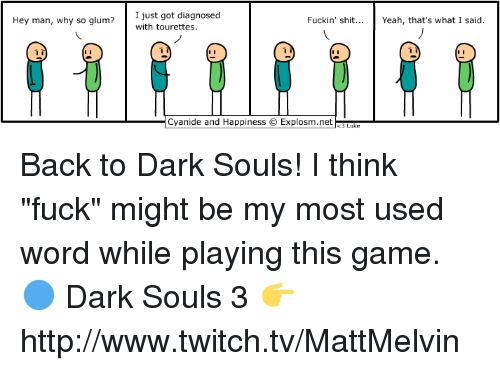 """tourettes: Hey man, why so glum?  I just got diagnosed  Fuckin' shit  Yeah, that's what I said.  with tourettes.  Cyanide and Happiness O Explosm.net Back to Dark Souls! I think """"fuck"""" might be my most used word while playing this game.  🔵 Dark Souls 3 👉 http://www.twitch.tv/MattMelvin"""