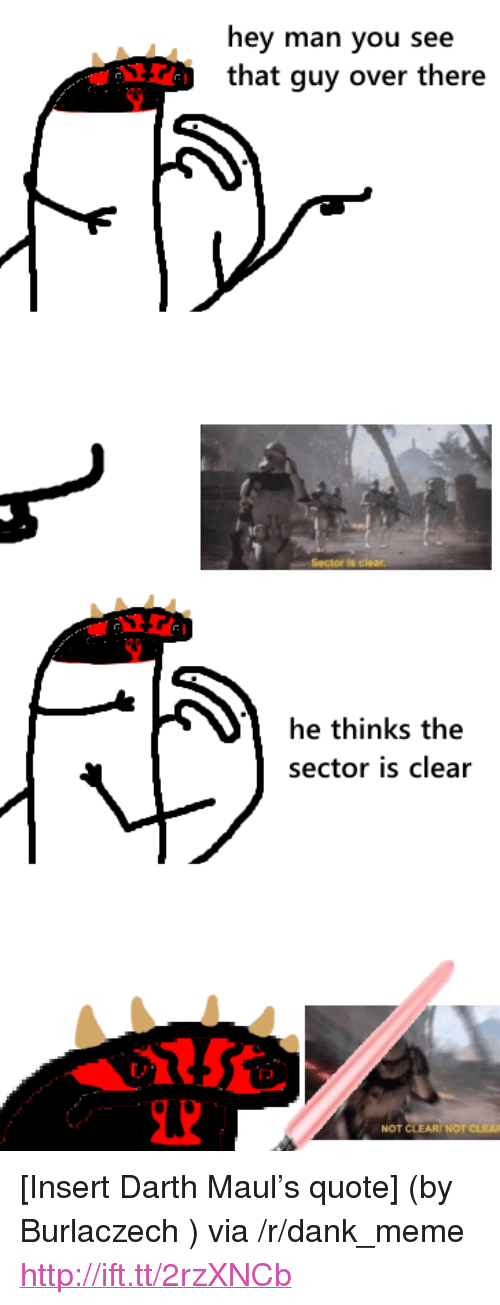 """darth maul: hey man you see  that guy over there  he thinks the  sector is clear  NOT CLEAR NOT <p>[Insert Darth Maul&rsquo;s quote] (by Burlaczech ) via /r/dank_meme <a href=""""http://ift.tt/2rzXNCb"""">http://ift.tt/2rzXNCb</a></p>"""