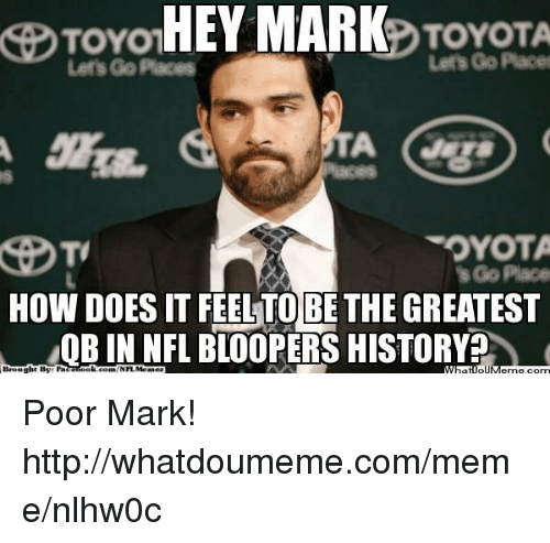 Toyota: HEY MARK  TOYOTA  TOYOM  OYOTA  Place  How DOESIT FEELTO BE THE GREATEST  OB IN NFL BLOOPERS HISTORY  NFL MO  What Poor Mark!  http://whatdoumeme.com/meme/nlhw0c
