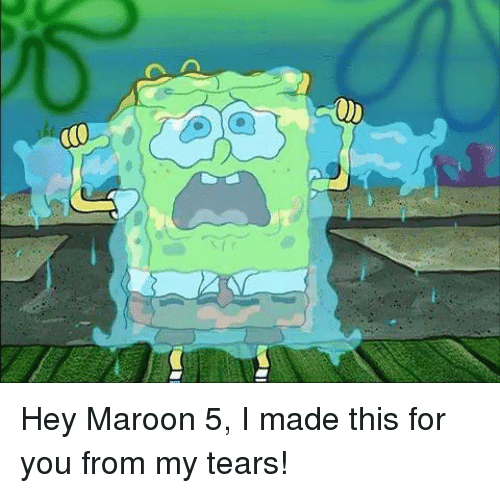 Maroon 5: Hey Maroon 5, I made this for you from my tears!