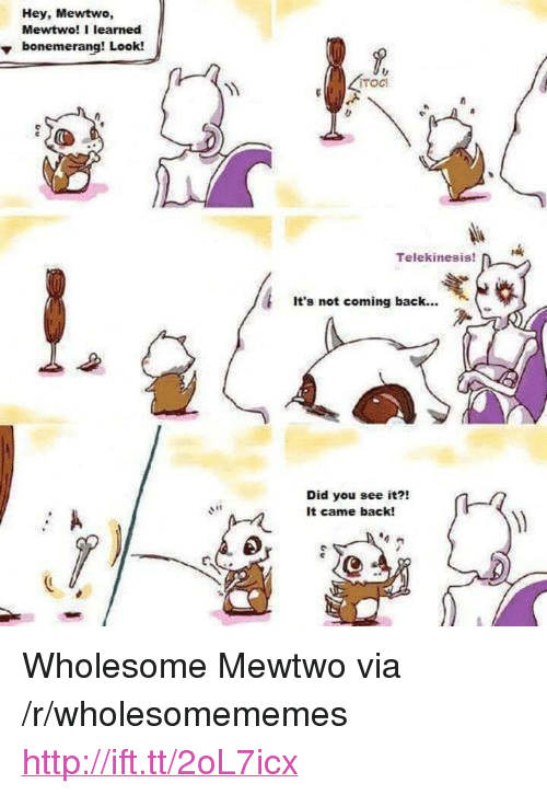 "Mewtwo: Hey, Mewtwo,  Mewtwo! I learned  vbonemerang! Look!  YM  Telekinesis  It's not coming back...  Did you see it?!  It came back!  E. <p>Wholesome Mewtwo via /r/wholesomememes <a href=""http://ift.tt/2oL7icx"">http://ift.tt/2oL7icx</a></p>"