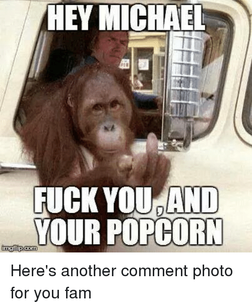 Fam, Fuck You, and Fucking: HEY MICHAEL  FUCK YOU AND  YOUR POPCORN  mglip Corn Here's another comment photo for you fam