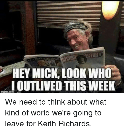 Keith Richards: HEY MICK LOOK WHO  OUTLIVED THIS WEEK We need to think about what kind of world we're going to leave for Keith Richards.
