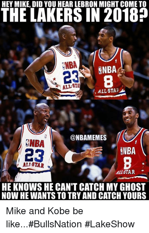 Ali, All Star, and Be Like: HEY MIKE, DID YOU HEAR LEBRON MIGHT COME TO  THE LAKERS IN 2018?  NBA  23  ENBA  8  ALL-8  , ALL-STAF  @NBAMEMES  GNBA  23  NBA  ALI-BTAR  ALL STAR  HE KNOWS HE CAN'T CATCH MY GHOST  NOW HE WANTS TO TRY AND CATCH YOURS Mike and Kobe be like...#BullsNation #LakeShow