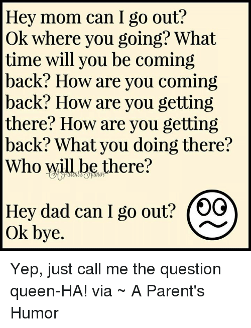 Parenting Humor: Hey mom can I go out?  Ok where you going? What  time will you be coming  back? How are you coming  back? How are you getting  there? How are you getting  back? What you doing there?  Who will be there?  Hey dad can I go out? (OG  ok bye. Yep, just call me the question queen-HA! via ~ A Parent's Humor