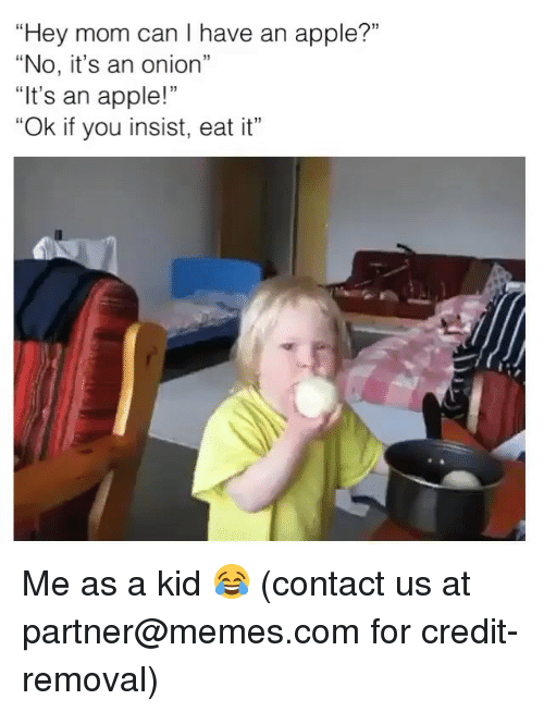 """Apple, Memes, and Onion: """"Hey mom can I have an apple?""""  """"No, it's an onion""""  """"It's an apple!""""  """"Ok if you insist, eat it"""" Me as a kid 😂 (contact us at partner@memes.com for credit-removal)"""