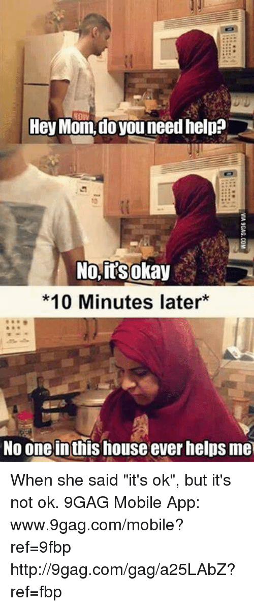 "9gag, Dank, and Moms: Hey Mom, do you need help?  No, its okay  *10 Minutes later  No one inthis house ever helps me When she said ""it's ok"", but it's not ok. 9GAG Mobile App: www.9gag.com/mobile?ref=9fbp  http://9gag.com/gag/a25LAbZ?ref=fbp"