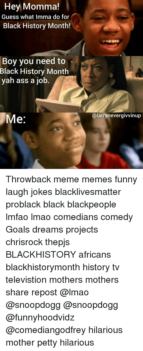 Black History Month, Blackhistory, and Black Lives Matter: Hey Momma!  Guess what Imma do for  Black History Month!  Boy you need to  Black History Month  yah ass a job  Me  alarry never givvinup Throwback meme memes funny laugh jokes blacklivesmatter problack black blackpeople lmfao lmao comedians comedy Goals dreams projects chrisrock thepjs BLACKHISTORY africans blackhistorymonth history tv televistion mothers mothers share repost @lmao @snoopdogg @snoopdogg @funnyhoodvidz @comediangodfrey hilarious mother petty hilarious
