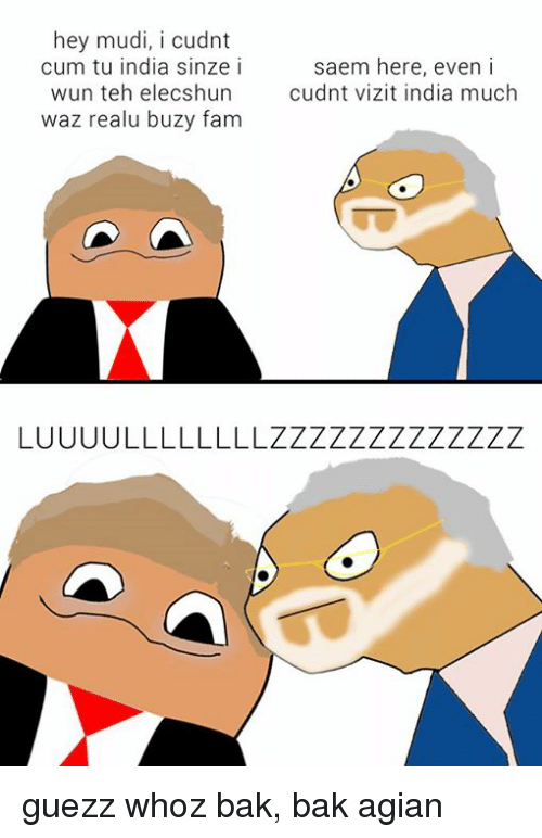 Cum, Fam, and Memes: hey mudi, i cudnt  cum tu india sinze i  wun teh elecshun cdnt vizit india much  waz realu buzy fam  saem here, even i guezz whoz bak, bak agian