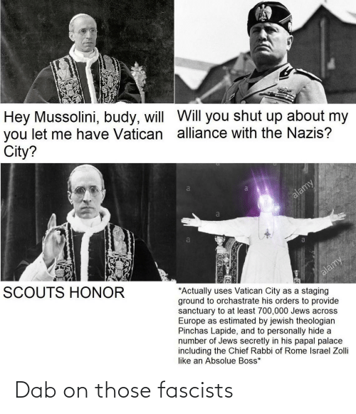 hide: Hey Mussolini, budy, will WVill you shut up about my  you let me have Vatican alliance with the Nazis?  City?  alamy  a  SCOUTS HONOR  alamy  *Actually uses Vatican City as a staging  ground to orchastrate his orders to provide  sanctuary to at least 700,000 Jews across  Europe as estimated by jewish theologian  Pinchas Lapide, and to personally hide a  number of Jews secretly in his papal palace  including the Chief Rabbi of Rome Israel Zolli  like an Absolue Boss* Dab on those fascists