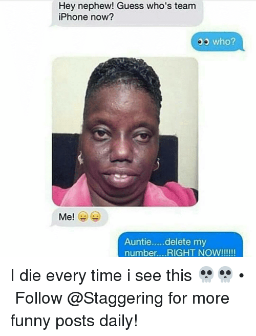 Funny, Iphone, and Guess: Hey nephew! Guess who's team  iPhone now?  who?  Me!  Auntie.....delete my  number. ...RIGHT NOW!!!!!! I die every time i see this 💀💀 • ➫➫➫ Follow @Staggering for more funny posts daily!
