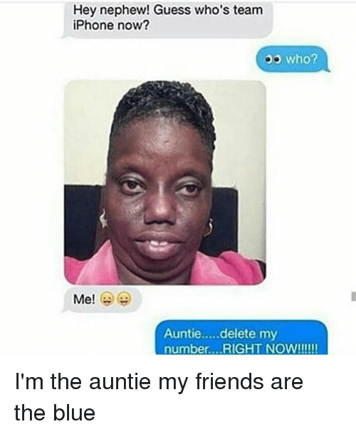 Dank, Friends, and Iphone: Hey nephew! Guess who's team  iPhone now?  who?  Me!  Auntie.....delete my  number ...RIGHT NOW!!!!!! I'm the auntie my friends are the blue