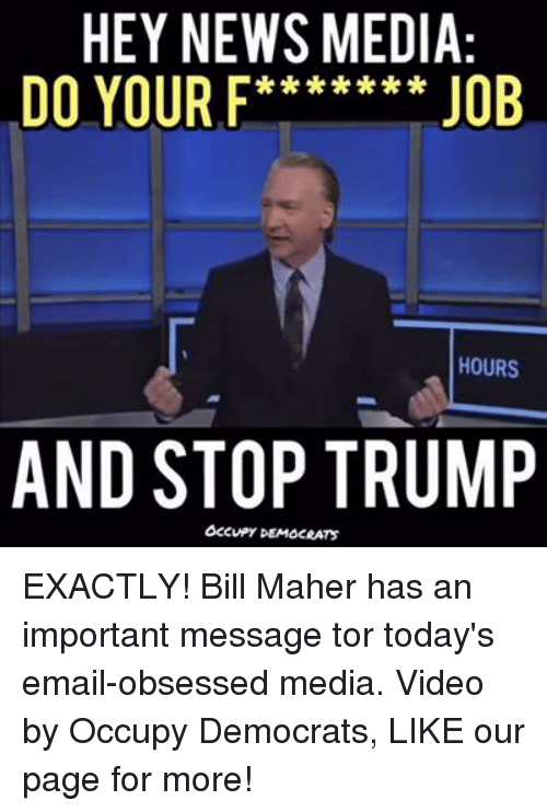 Bill Maher: HEY NEWS MEDIA:  DO YOUR F****** JOB  HOURS  AND STOP TRUMP  Occupy DEMOCRATS EXACTLY! Bill Maher has an important message tor today's email-obsessed media.  Video by Occupy Democrats, LIKE our page for more!