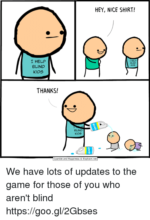 Dank, The Game, and Cyanide and Happiness: HEY, NICE SHIRT!  I HELP  BLIND  KIDS  I HELP  BLIND  kiDS  THANKS!  BLIND  kioS  Cyanide and Happiness O Explosm.net We have lots of updates to the game for those of you who aren't blind https://goo.gl/2Gbses