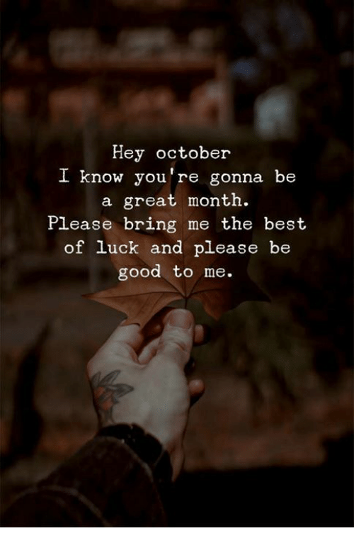 Best Of Luck: Hey october  I know you're gonna be  a great month.  Please bring me the best  of luck and please be  good to me.