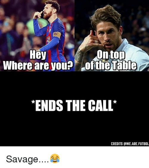 awe: Hey  On top  Where are you? Ofthe Table  ENDS THE CALL  CREDITS AWE ARE FUTBOL Savage....😂