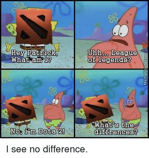 league of legend: Hey Patrick.  What am  i?  No, im Dota 2!  Uhh League  of legends?  What's the  diffrences? I see no difference.