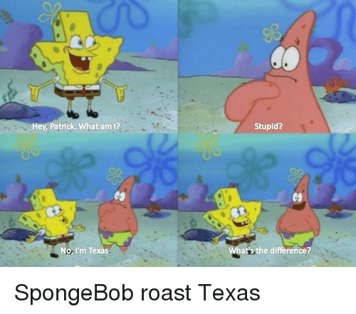 Funny, Roast, and SpongeBob: Hey, Patrick. What am l? No I'm Texas ... Funny Spongebob And Patrick Memes