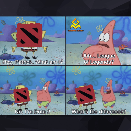 Gaming Meme: Hey Patrick, What am  No, lom Dota 2  GAMING MEMES  Uhhooo League  of Legends?  What's the difference?