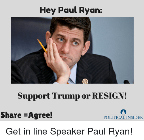 Resignated: Hey Paul Ryan:  Support Trump or RESIGN!  Share -Agree!  POLITICAL INSIDER Get in line Speaker Paul Ryan!