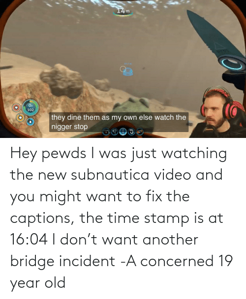 stamp: Hey pewds I was just watching the new subnautica video and you might want to fix the captions, the time stamp is at 16:04 I don't want another bridge incident -A concerned 19 year old
