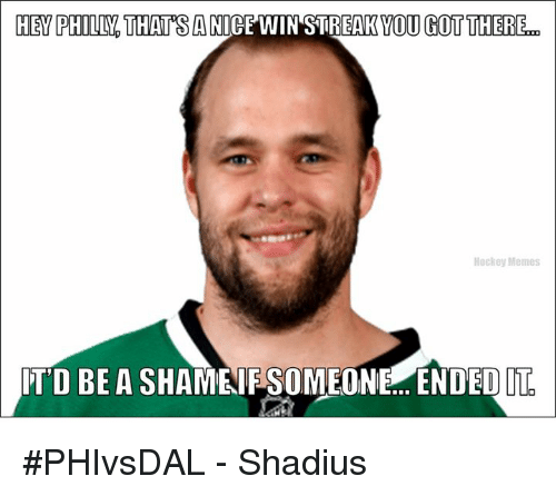 Hockey, Nice, and Shame: HEY PHILLY THAT SA NICE WIN STREAK YOU GOT THERE  Hockey Memes  ITD BE A SHAME IF SOMEONE ENDED  IT #PHIvsDAL - Shadius