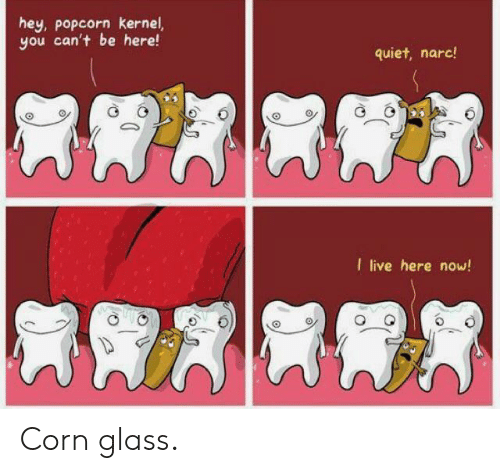 Popcorn: hey, popcorn kernel,  you can't be here!  quiet, narc!  I live here now! Corn glass.