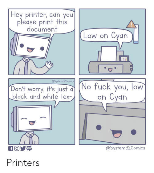 printer: Hey printer, can you  please print this  document  Cyan  Low on  @System32Comics  (No fuck you, low  Cyan  Don't worry, it's just  black and white tex-  on  @System32Comics  WEB  TOON  f Printers