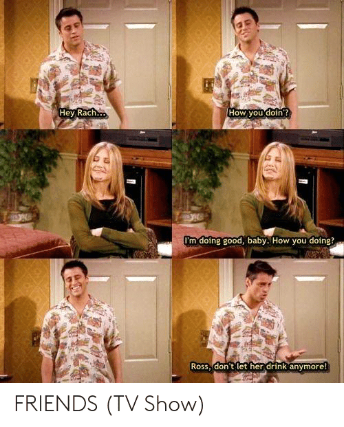 friends tv: Hey Rach  How you doin  I'm doing good, baby. How you doing?  Ross, don t let her drink anymore FRIENDS (TV Show)